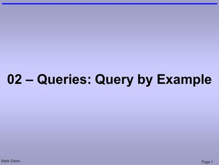 Mark Dixon Page 1 02 – Queries: Query by Example.
