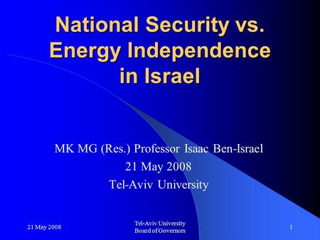 21 May 2008 Tel-Aviv University Board of Governors 1 National Security vs. Energy Independence in Israel MK MG (Res.) Professor Isaac Ben-Israel 21 May.