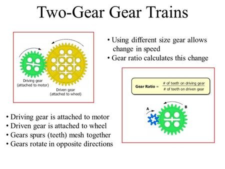 Two-Gear Gear Trains Driving gear is attached to motor Driven gear is attached to wheel Gears spurs (teeth) mesh together Gears rotate in opposite directions.