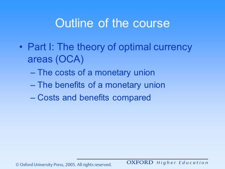 Outline of the course Part I: The theory of optimal currency areas (OCA) The costs of a monetary union The benefits of a monetary union Costs and benefits.