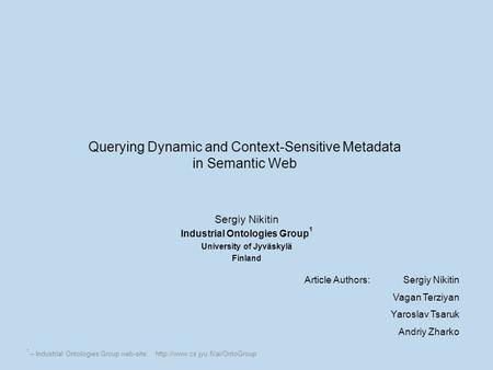 Querying Dynamic and Context-Sensitive Metadata in Semantic Web Sergiy Nikitin Industrial Ontologies Group 1 University of Jyväskylä Finland Article Authors:Sergiy.