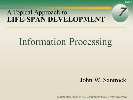 Slide 1 © 2005 The McGraw-Hill Companies, Inc. All rights reserved. LIFE-SPAN DEVELOPMENT 7 A Topical Approach to John W. Santrock Information Processing.