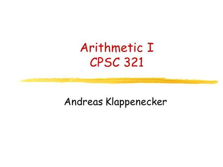 Arithmetic I CPSC 321 Andreas Klappenecker. Administrative Issues Office hours of TA Praveen Bhojwani: M 1:00pm-3:00pm.
