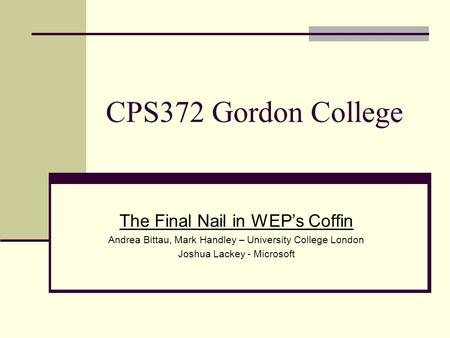 The Final Nail in WEP's Coffin Andrea Bittau, Mark Handley – University College London Joshua Lackey - Microsoft CPS372 Gordon College.