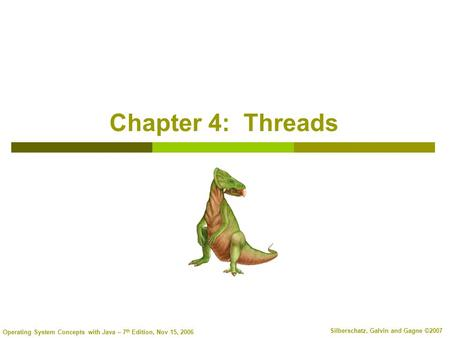 Operating System Concepts with Java – 7 th Edition, Nov 15, 2006 Silberschatz, Galvin and Gagne ©2007 Chapter 4: Threads.