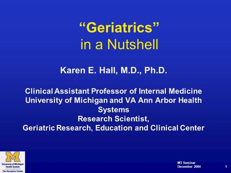 "M3 Seminar December 2004 1 ""Geriatrics"" in a Nutshell Karen E. Hall, M.D., Ph.D. Clinical Assistant Professor of Internal Medicine University of Michigan."