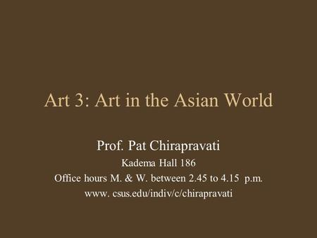 Art 3: Art in the Asian World Prof. Pat Chirapravati Kadema Hall 186 Office hours M. & W. between 2.45 to 4.15 p.m. www. csus.edu/indiv/c/chirapravati.