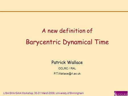 LISA/SKA/GAIA Workshop, 30-31 March 2006, University of Birmingham A new definition of Barycentric Dynamical Time Patrick Wallace CCLRC / RAL