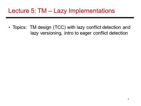 1 Lecture 5: TM – Lazy Implementations Topics: TM design (TCC) with lazy conflict detection and lazy versioning, intro to eager conflict detection.