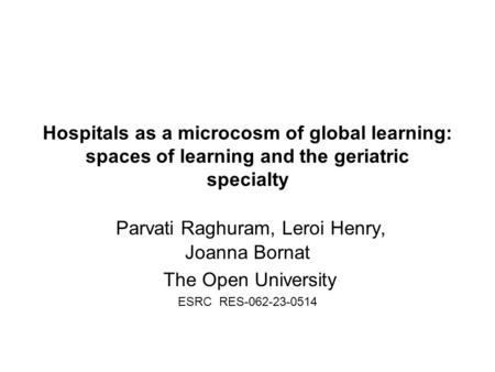 Hospitals as a microcosm of global learning: spaces of learning and the geriatric specialty Parvati Raghuram, Leroi Henry, Joanna Bornat The Open University.