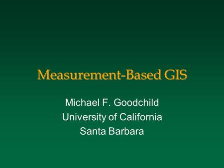 Measurement-Based GIS Michael F. Goodchild University of California Santa Barbara.