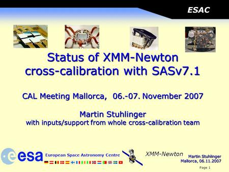 Martin Stuhlinger Mallorca, 06.11.2007 European Space Astronomy Centre Page 1 XMM-Newton ESAC Status of XMM-Newton cross-calibration with SASv7.1 CAL Meeting.
