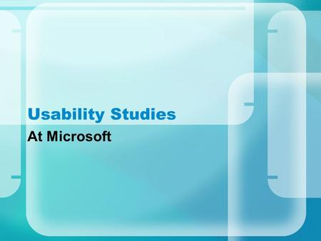 Usability Studies At Microsoft. My Experiences Overview The labs Intro to feature studied Usability study.