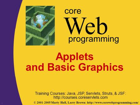 © 2001-2005 Marty Hall, Larry Brown:  Web core programming 1 Applets and Basic Graphics Training Courses: Java, JSP,