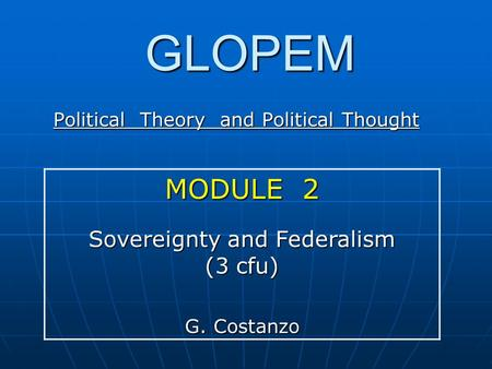 GLOPEM Political Theory and Political Thought MODULE 2 Sovereignty and Federalism (3 cfu) G. Costanzo.