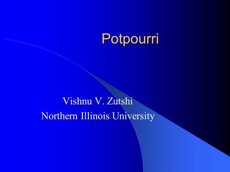 Potpourri Vishnu V. Zutshi Northern Illinois University.