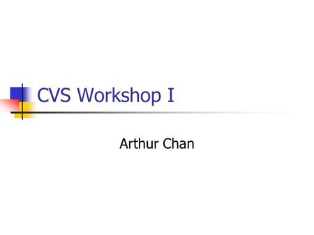 CVS Workshop I Arthur Chan. This workshop CVS overview (10%) Basic CVS commands (40%) Practical Issues in using CVS (50%) My experience in real-life For.