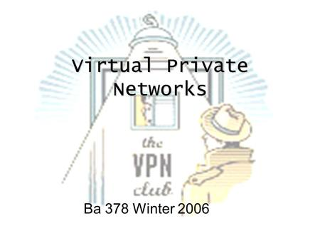 Virtual Private Networks Ba 378 Winter 2006. What is a VPN? A VPN is a private network linked to a public network, using the internet as its transfer.