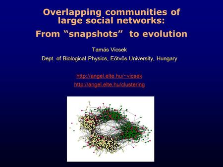 "Overlapping communities of large social networks: From ""snapshots"" to evolution Tamás Vicsek Dept. of Biological Physics, Eötvös University, Hungary"