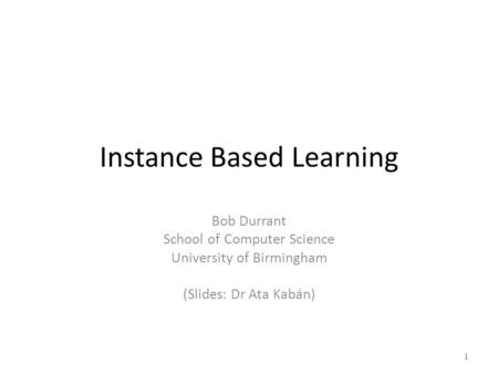 Instance Based Learning Bob Durrant School of Computer Science University of Birmingham (Slides: Dr Ata Kabán) 1.