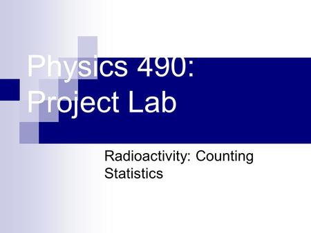 Physics 490: Project Lab Radioactivity: Counting Statistics.