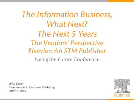 The Information Business, What Next? The Next 5 Years The Vendors' Perspective Elsevier: An STM Publisher Living the Future Conference John Tagler Vice.