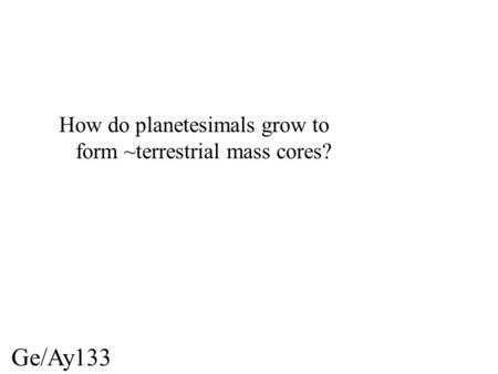 Ge/Ay133 How do planetesimals grow to form ~terrestrial mass cores?