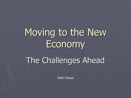 Moving to the New Economy The Challenges Ahead Seth Chase.