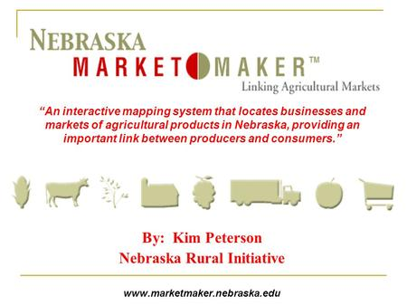 "By: Kim Peterson Nebraska Rural Initiative www.marketmaker.nebraska.edu ""An interactive mapping system that locates businesses and markets of agricultural."
