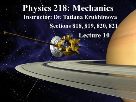 Physics 218: Mechanics Instructor: Dr. Tatiana Erukhimova Sections 818, 819, 820, 821 Lecture 10.