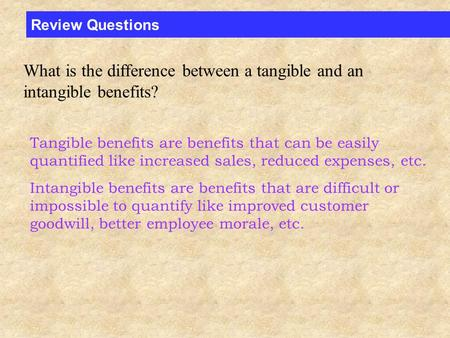 Review Questions What is the difference between a tangible and an intangible benefits? Tangible benefits are benefits that can be easily quantified like.