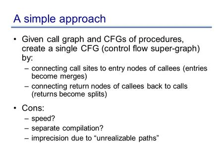 A simple approach Given call graph and CFGs of procedures, create a single CFG (control flow super-graph) by: –connecting call sites to entry nodes of.