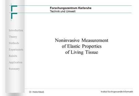 Introduction Theory Methods Experiments Results Application Summary Dr. Heiko Maaß Institut für Angewandte Informatik Noninvasive Measurement of Elastic.