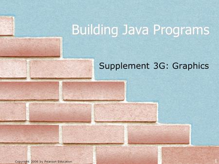 Copyright 2006 by Pearson Education 1 Building Java Programs Supplement 3G: Graphics.