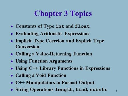 1 Chapter 3 Topics Constants of Type int and float l Evaluating Arithmetic Expressions l Implicit Type Coercion and Explicit Type Conversion l Calling.