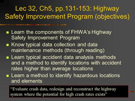Lec 32, Ch5, pp.131-153: Highway Safety Improvement Program (objectives) Learn the components of FHWA's Highway Safety Improvement Program Know typical.