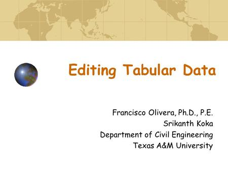 Editing Tabular Data Francisco Olivera, Ph.D., P.E. Srikanth Koka Department of Civil Engineering Texas A&M University.