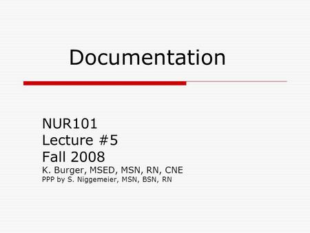Documentation NUR101 Lecture #5 Fall 2008 K. Burger, MSED, MSN, RN, CNE PPP by S. Niggemeier, MSN, BSN, RN.