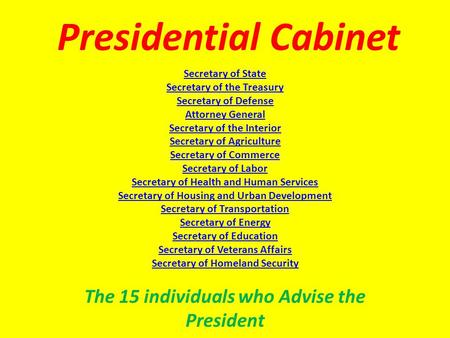 Presidential Cabinet The 15 individuals who Advise the President Secretary of State Secretary of the Treasury Secretary of Defense Attorney General Secretary.