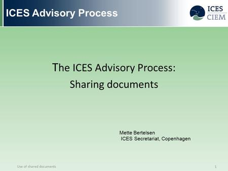 ICES Advisory Process T he ICES Advisory Process: Sharing documents Use of shared documents 1 Mette Bertelsen ICES Secretariat, Copenhagen.