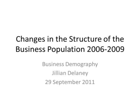 Changes in the Structure of the Business Population 2006-2009 Business Demography Jillian Delaney 29 September 2011.