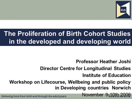 Following lives from birth and through the adult years www.cls.ioe.ac.uk The Proliferation of Birth Cohort Studies in the developed and developing world.