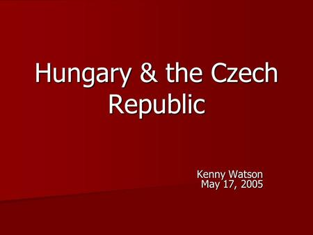 Hungary & the Czech Republic Kenny Watson May 17, 2005.