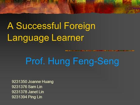 A Successful Foreign Language Learner Prof. Hung Feng-Seng 9231350 Joanne Huang 9231376 Sam Lin 9231378 Janet Lin 9231394 Ping Lin.