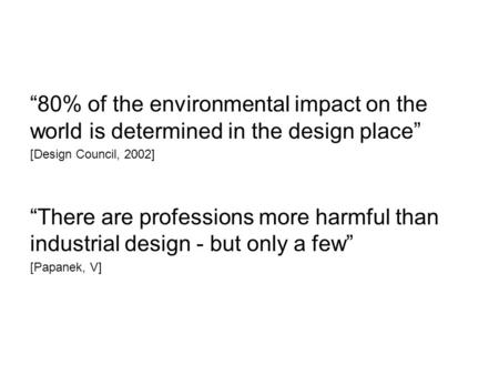 """80% of the environmental impact on the world is determined in the design place"" [Design Council, 2002] ""There are professions more harmful than industrial."