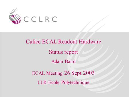 Calice ECAL Readout Hardware Status report Adam Baird ECAL Meeting 26 Sept 2003 LLR-Ecole Polytechnique.