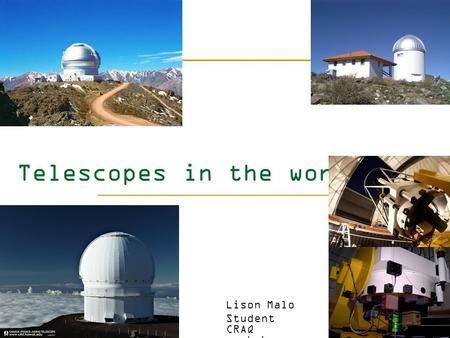 Telescopes in the world Lison Malo Student CRAQ workshop.