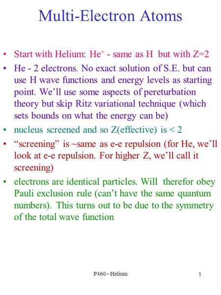 P460 - Helium1 Multi-Electron Atoms Start with Helium: He + - same as H but with Z=2 He - 2 electrons. No exact solution of S.E. but can use H wave functions.