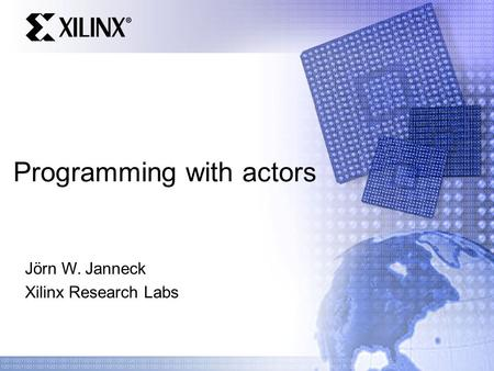 Programming with actors Jörn W. Janneck Xilinx Research Labs.