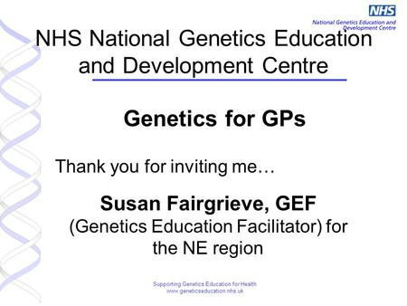 Supporting Genetics Education for Health www.geneticseducation.nhs.uk NHS National Genetics Education and Development Centre Genetics for GPs Thank you.